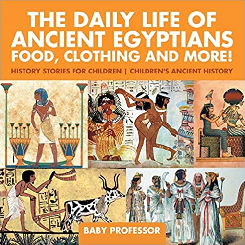 The Daily Life of Ancient Egyptians : Food, Clothing and More! - History Stories for Children   Children's Ancient History