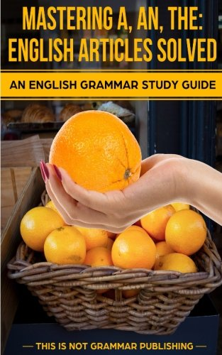 Mastering A, An, The - English Articles Solved: An English Grammar Study Guide (This is NOT Grammar)