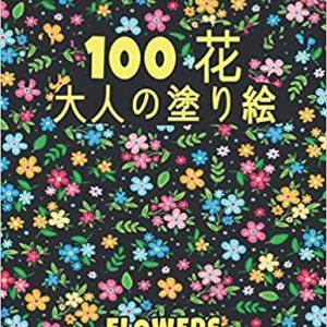 100 花 Flowers 大人の塗り絵 Coloring Book- 花の塗り絵   抗ストレス 塗り絵 大人 ストレス解消とリラクゼーションのための ぬりえほん 花 大人のリラクゼーションの塗り絵100