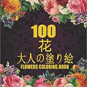 100 花 Flowers 大人の塗り絵 Coloring Book: 花の塗り絵   抗ストレス 塗り絵 大人 ストレス解消とリラクゼーションの